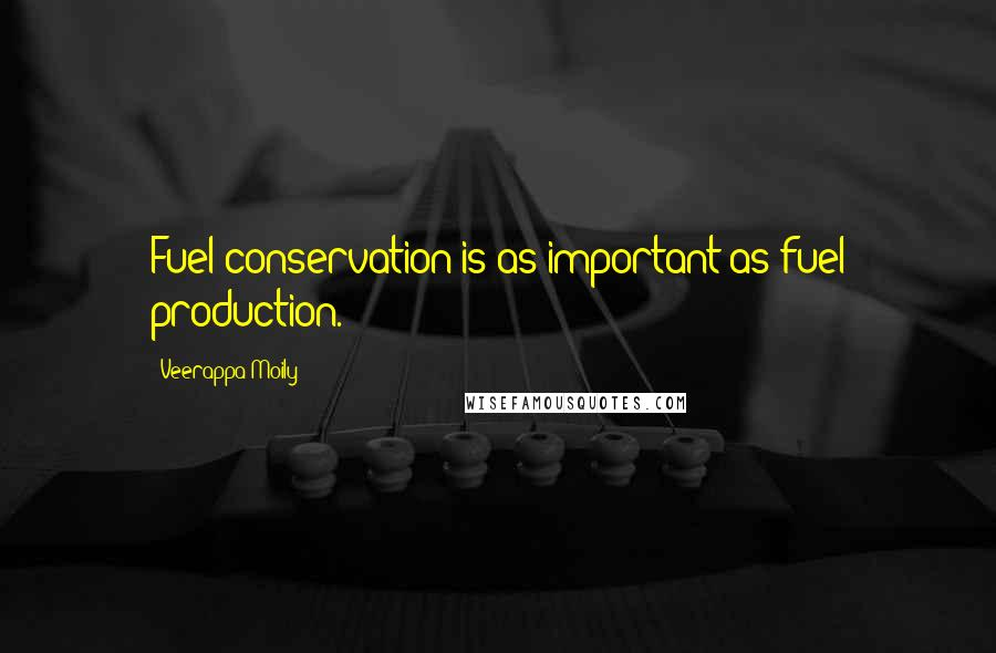 Veerappa Moily quotes: Fuel conservation is as important as fuel production.