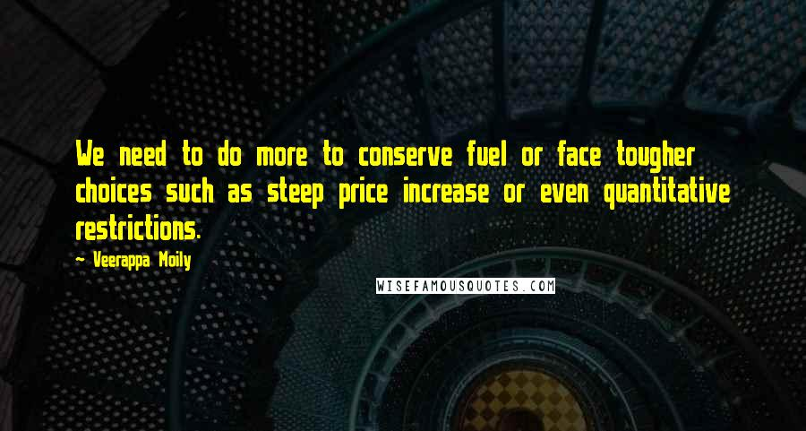 Veerappa Moily quotes: We need to do more to conserve fuel or face tougher choices such as steep price increase or even quantitative restrictions.