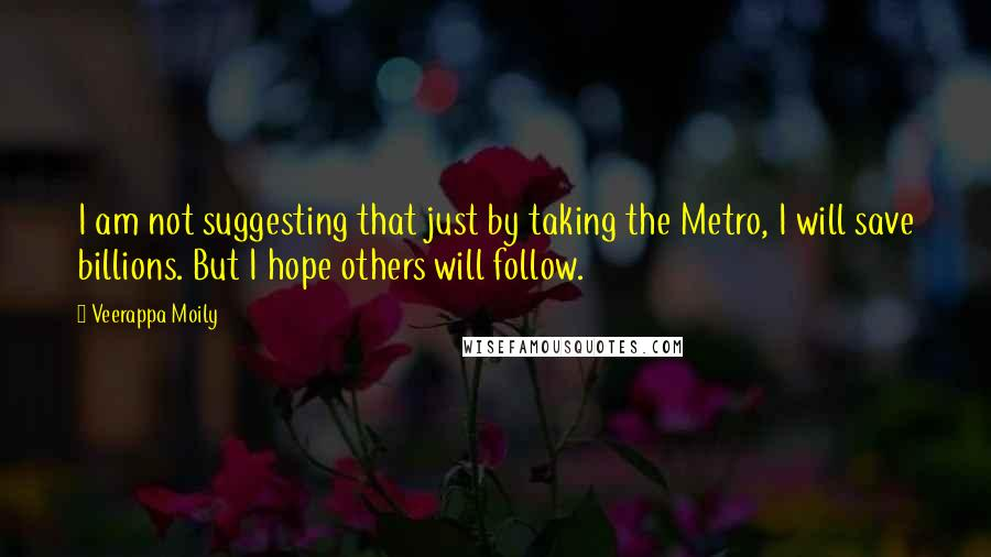 Veerappa Moily quotes: I am not suggesting that just by taking the Metro, I will save billions. But I hope others will follow.
