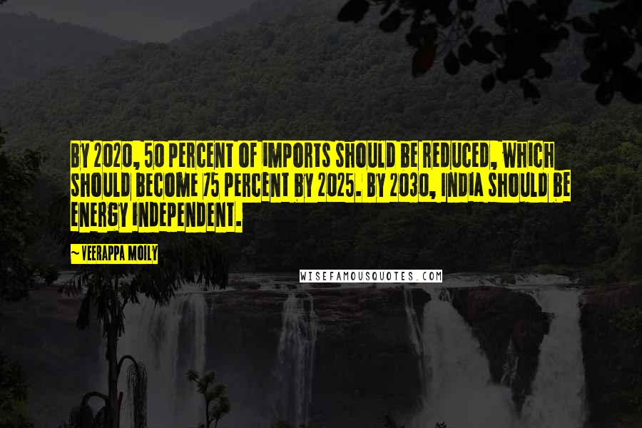 Veerappa Moily quotes: By 2020, 50 percent of imports should be reduced, which should become 75 percent by 2025. By 2030, India should be energy independent.
