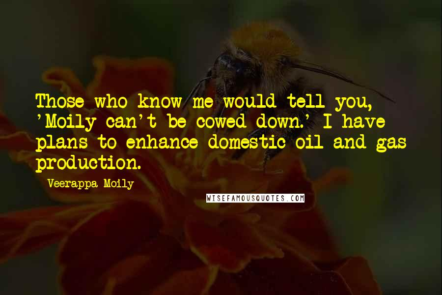 Veerappa Moily quotes: Those who know me would tell you, 'Moily can't be cowed down.' I have plans to enhance domestic oil and gas production.