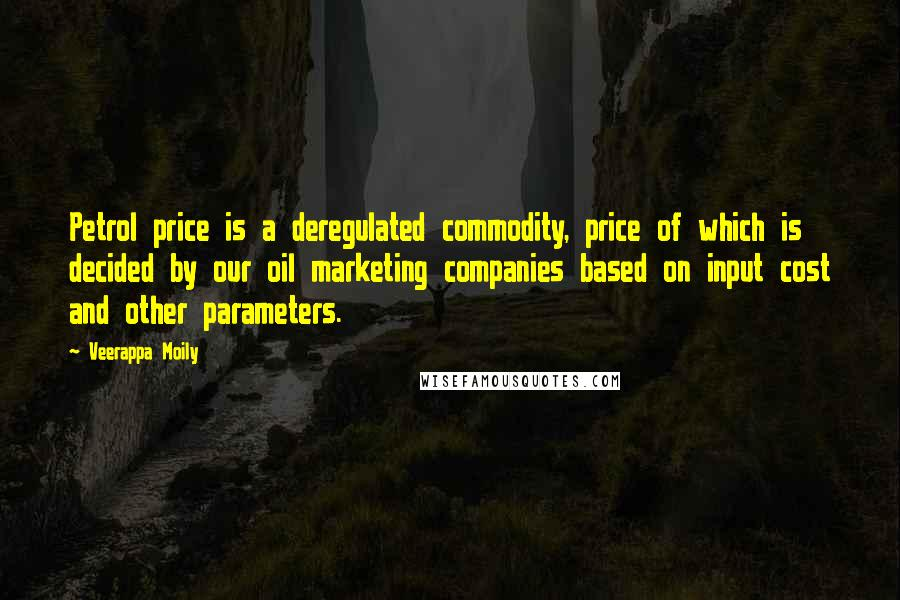 Veerappa Moily quotes: Petrol price is a deregulated commodity, price of which is decided by our oil marketing companies based on input cost and other parameters.
