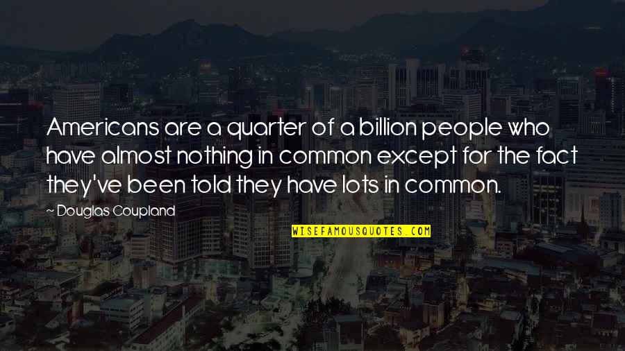 Ve'fy Quotes By Douglas Coupland: Americans are a quarter of a billion people