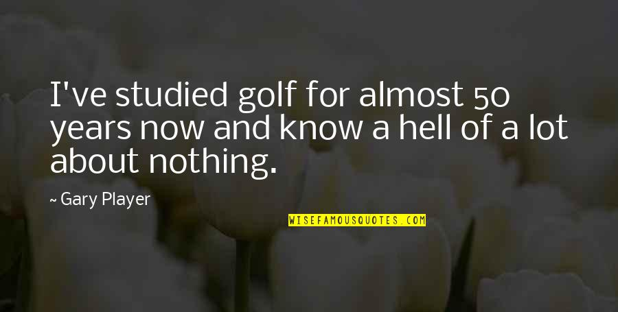 Ve'fy Quotes By Gary Player: I've studied golf for almost 50 years now