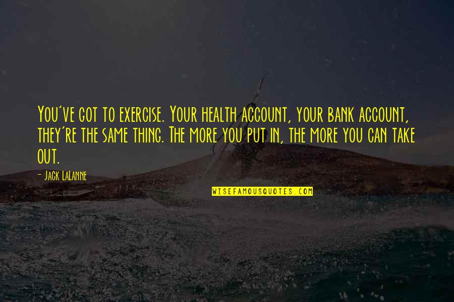 Ve'fy Quotes By Jack LaLanne: You've got to exercise. Your health account, your