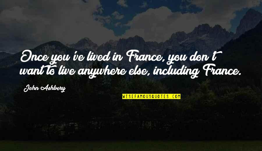 Ve'fy Quotes By John Ashbery: Once you've lived in France, you don't want