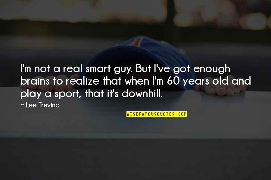 Ve'fy Quotes By Lee Trevino: I'm not a real smart guy. But I've