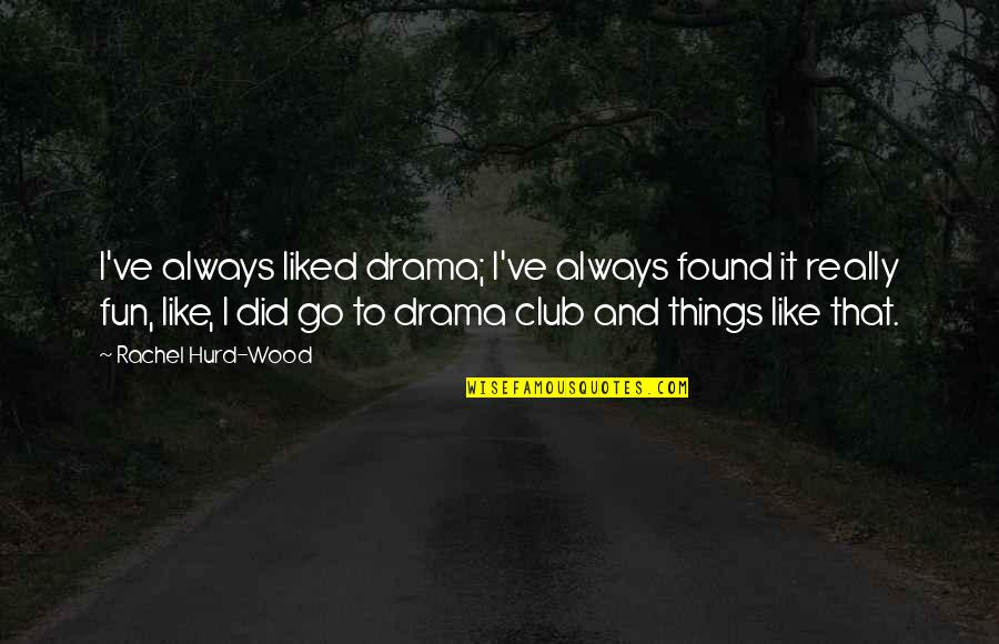 Ve'fy Quotes By Rachel Hurd-Wood: I've always liked drama; I've always found it