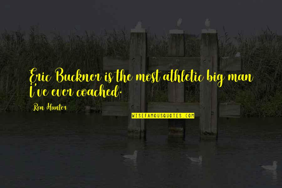 Ve'fy Quotes By Ron Hunter: Eric Buckner is the most athletic big man