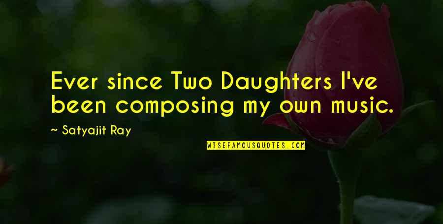 Ve'fy Quotes By Satyajit Ray: Ever since Two Daughters I've been composing my