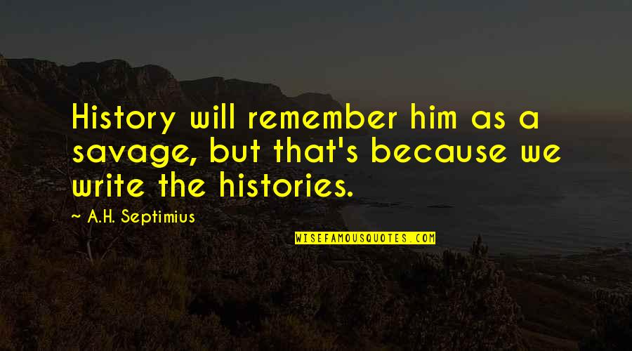 Vegabons Quotes By A.H. Septimius: History will remember him as a savage, but