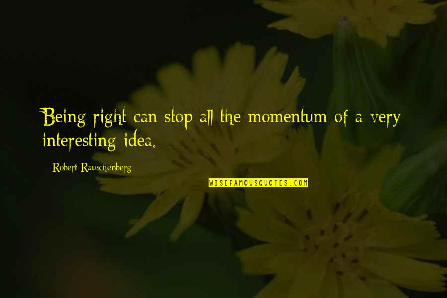 Vegabons Quotes By Robert Rauschenberg: Being right can stop all the momentum of