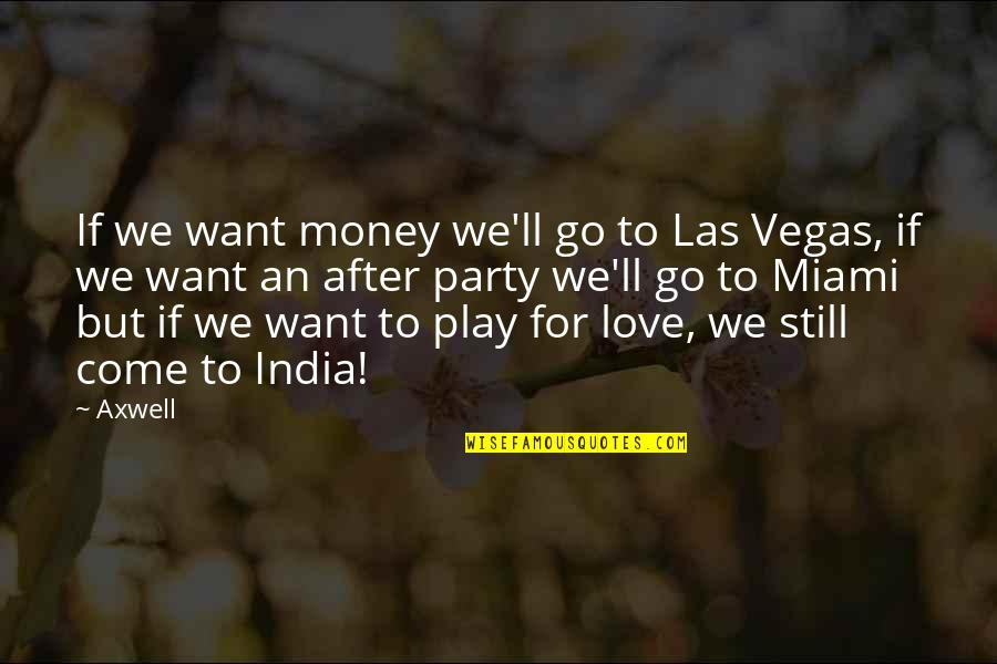 Vegas's Quotes By Axwell: If we want money we'll go to Las