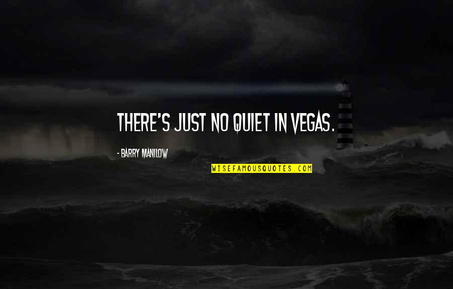 Vegas's Quotes By Barry Manilow: There's just no quiet in Vegas.