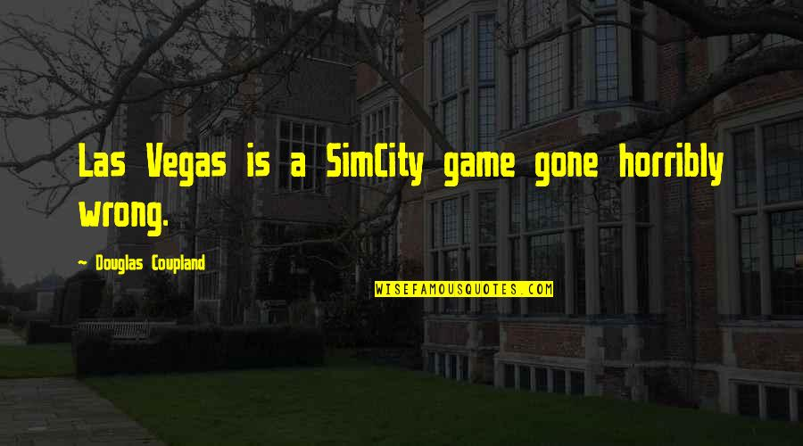 Vegas's Quotes By Douglas Coupland: Las Vegas is a SimCity game gone horribly