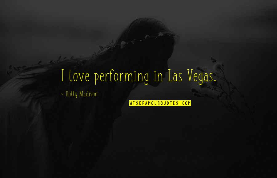 Vegas's Quotes By Holly Madison: I love performing in Las Vegas.