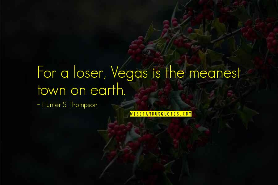 Vegas's Quotes By Hunter S. Thompson: For a loser, Vegas is the meanest town