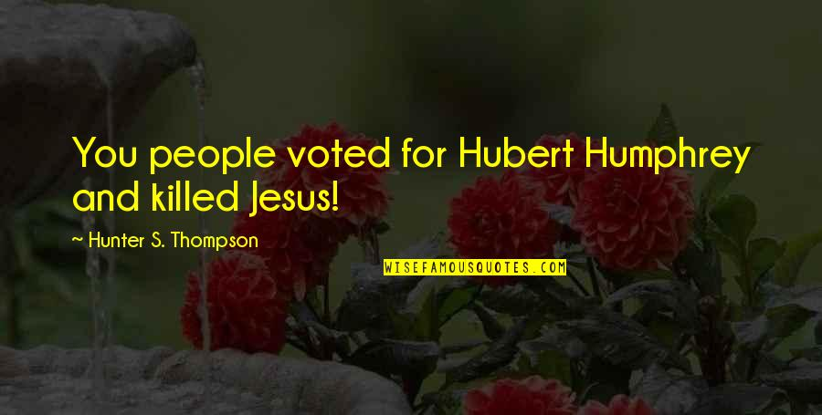 Vegas's Quotes By Hunter S. Thompson: You people voted for Hubert Humphrey and killed