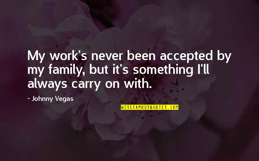 Vegas's Quotes By Johnny Vegas: My work's never been accepted by my family,