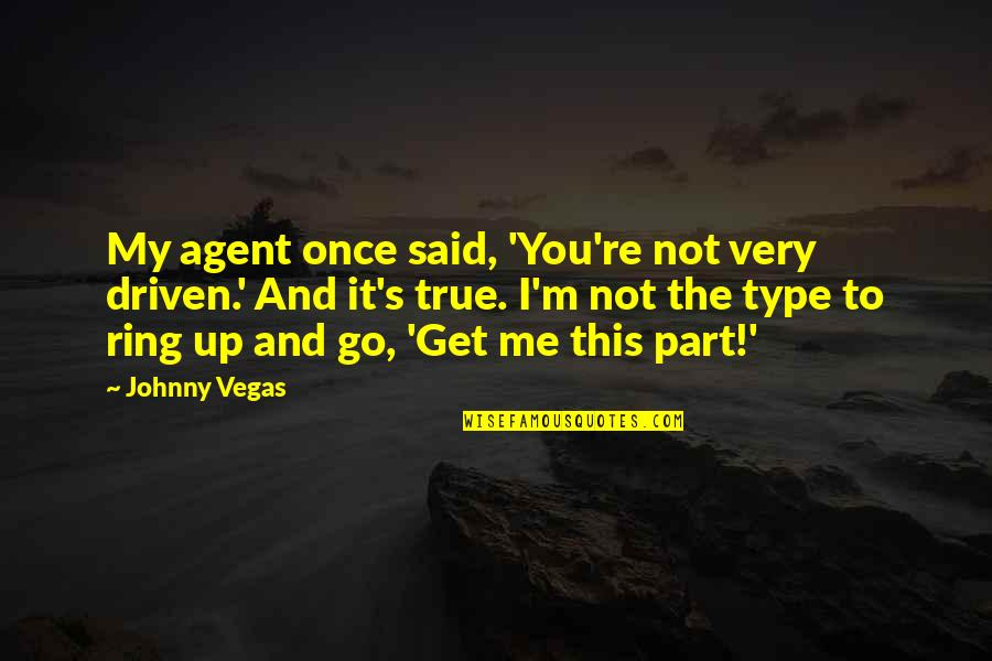 Vegas's Quotes By Johnny Vegas: My agent once said, 'You're not very driven.'