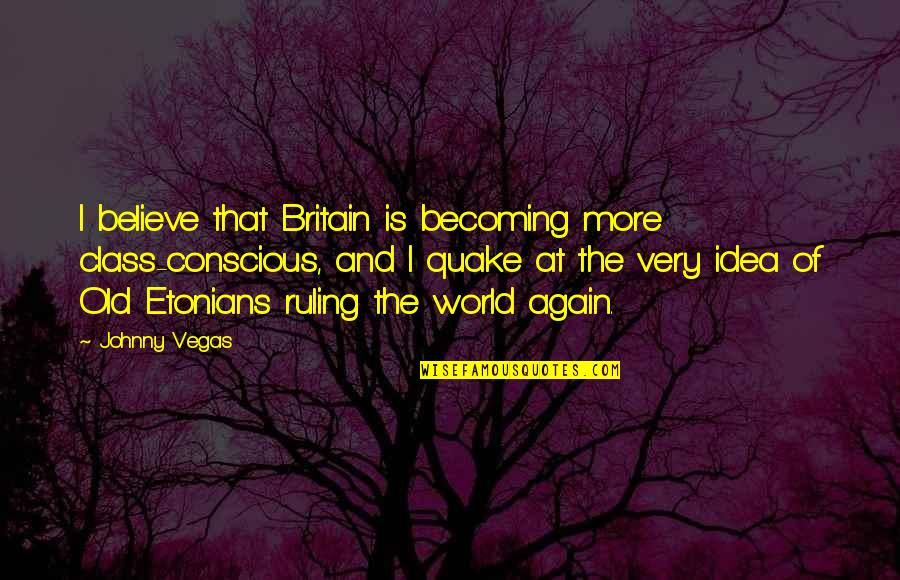 Vegas's Quotes By Johnny Vegas: I believe that Britain is becoming more class-conscious,