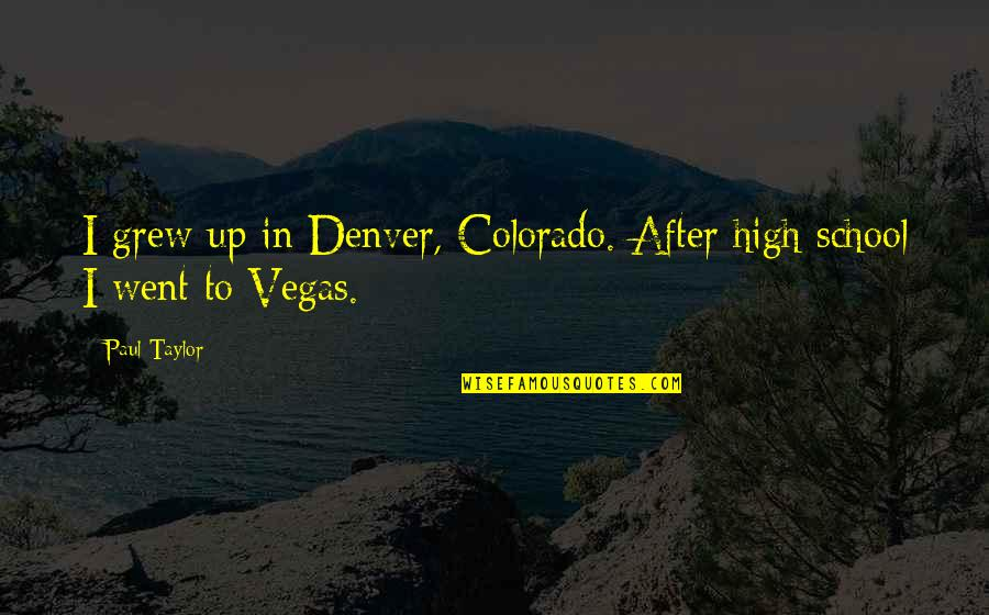 Vegas's Quotes By Paul Taylor: I grew up in Denver, Colorado. After high
