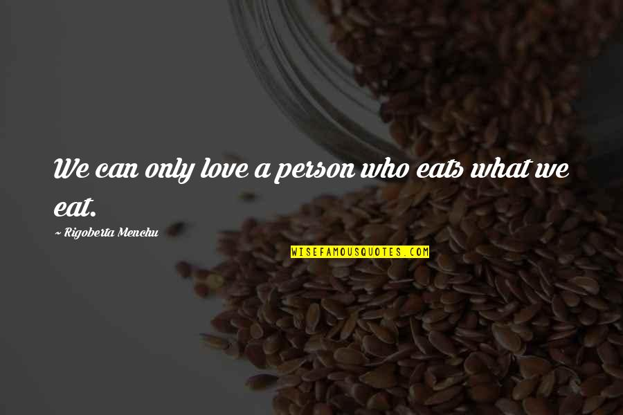 Vegetius Quotes By Rigoberta Menchu: We can only love a person who eats