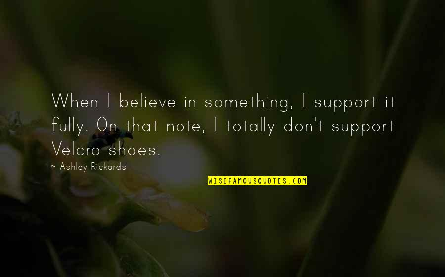 Velcro Quotes By Ashley Rickards: When I believe in something, I support it
