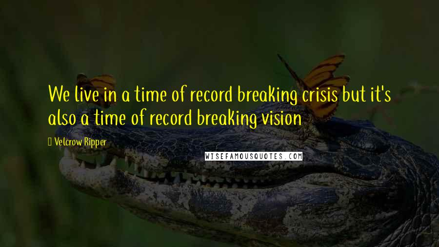 Velcrow Ripper quotes: We live in a time of record breaking crisis but it's also a time of record breaking vision