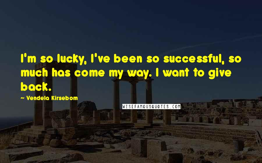 Vendela Kirsebom quotes: I'm so lucky, I've been so successful, so much has come my way. I want to give back.