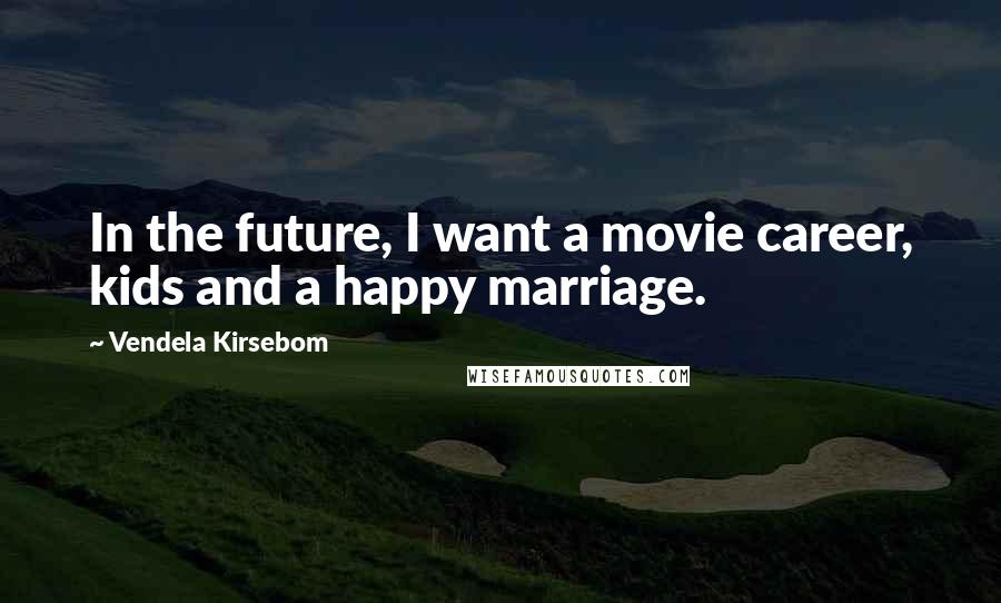 Vendela Kirsebom quotes: In the future, I want a movie career, kids and a happy marriage.
