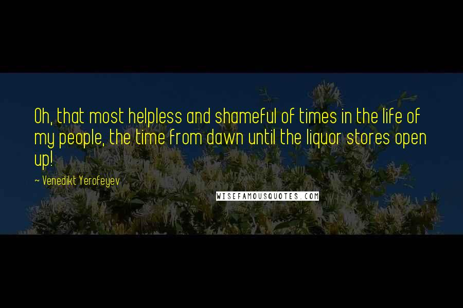 Venedikt Yerofeyev quotes: Oh, that most helpless and shameful of times in the life of my people, the time from dawn until the liquor stores open up!