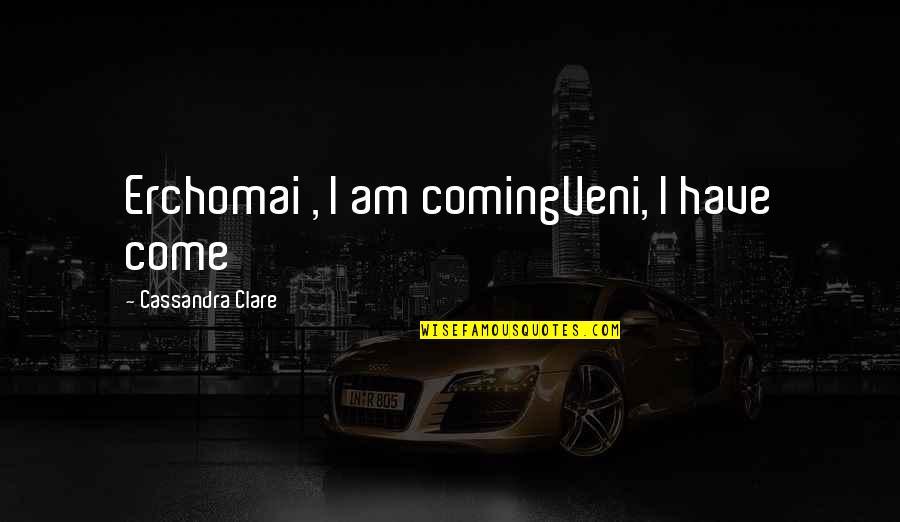 Veni Quotes By Cassandra Clare: Erchomai , I am comingVeni, I have come