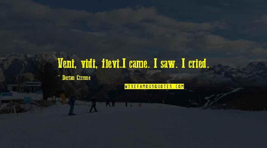 Veni Quotes By Dorian Cirrone: Veni, vidi, flevi.I came. I saw. I cried.