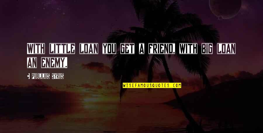 Venkat Quotes By Publilius Syrus: With little loan you get a friend, with