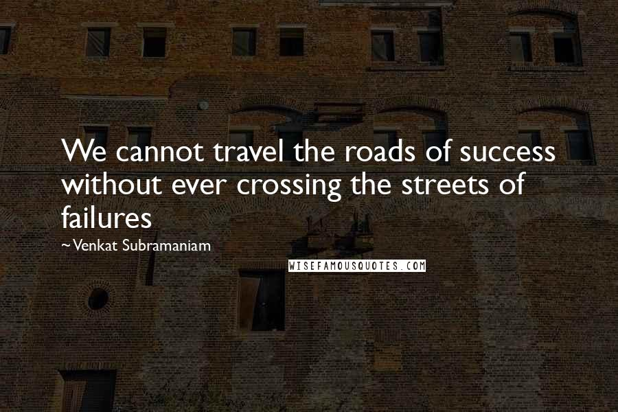 Venkat Subramaniam quotes: We cannot travel the roads of success without ever crossing the streets of failures