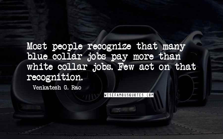 Venkatesh G. Rao quotes: Most people recognize that many blue-collar jobs pay more than white-collar jobs. Few act on that recognition.
