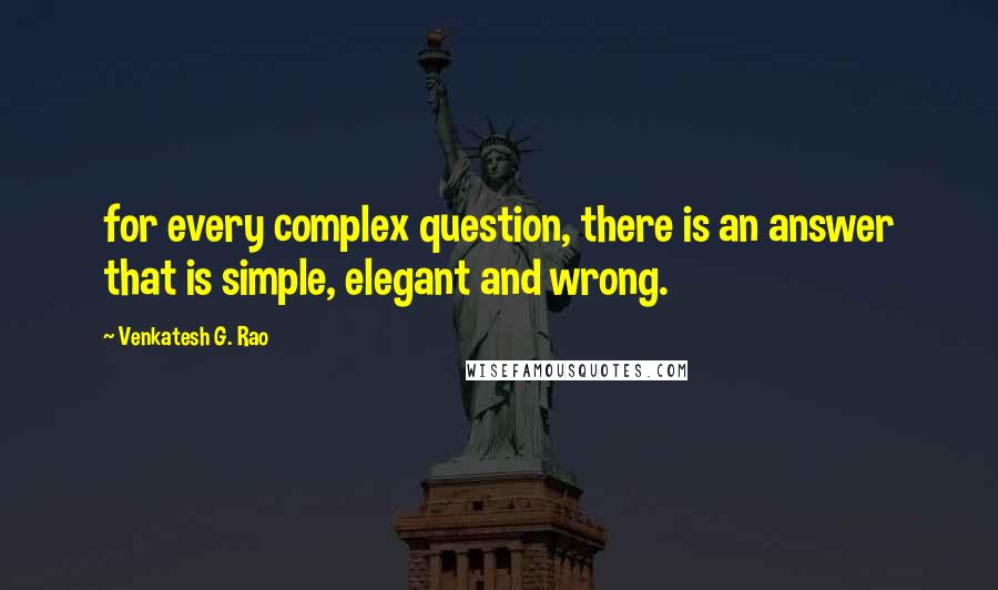 Venkatesh G. Rao quotes: for every complex question, there is an answer that is simple, elegant and wrong.