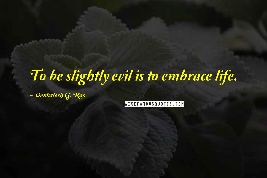 Venkatesh G. Rao quotes: To be slightly evil is to embrace life.