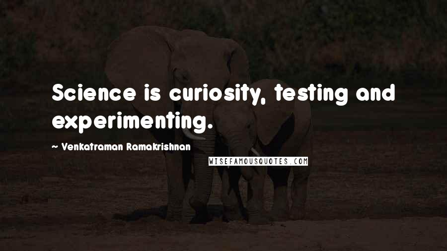 Venkatraman Ramakrishnan quotes: Science is curiosity, testing and experimenting.