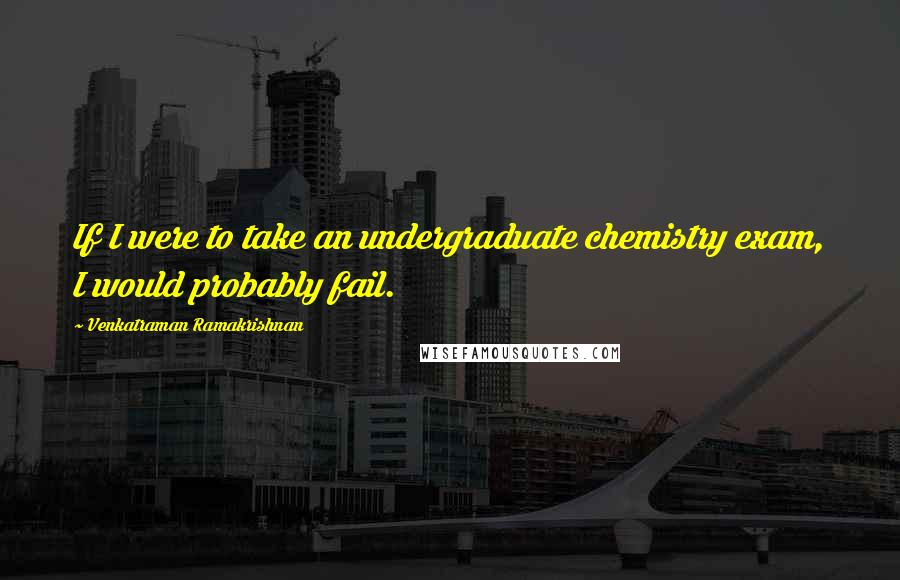Venkatraman Ramakrishnan quotes: If I were to take an undergraduate chemistry exam, I would probably fail.