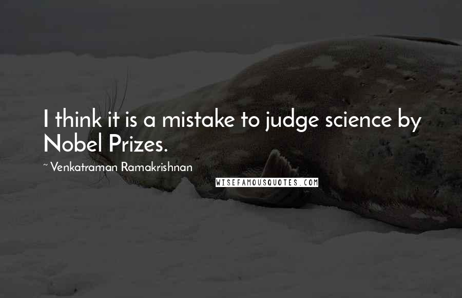 Venkatraman Ramakrishnan quotes: I think it is a mistake to judge science by Nobel Prizes.