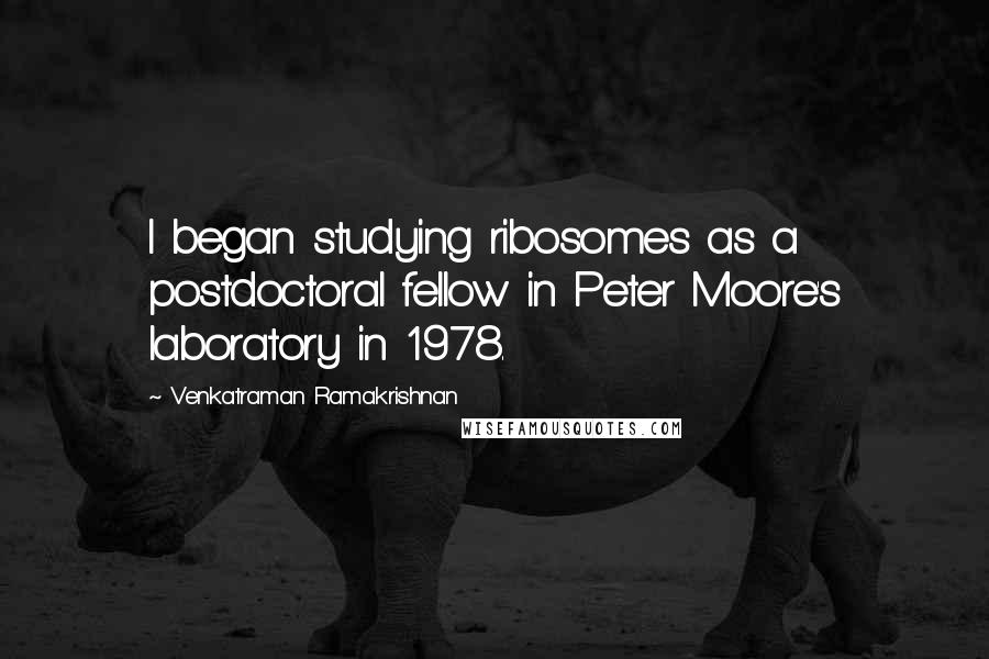 Venkatraman Ramakrishnan quotes: I began studying ribosomes as a postdoctoral fellow in Peter Moore's laboratory in 1978.
