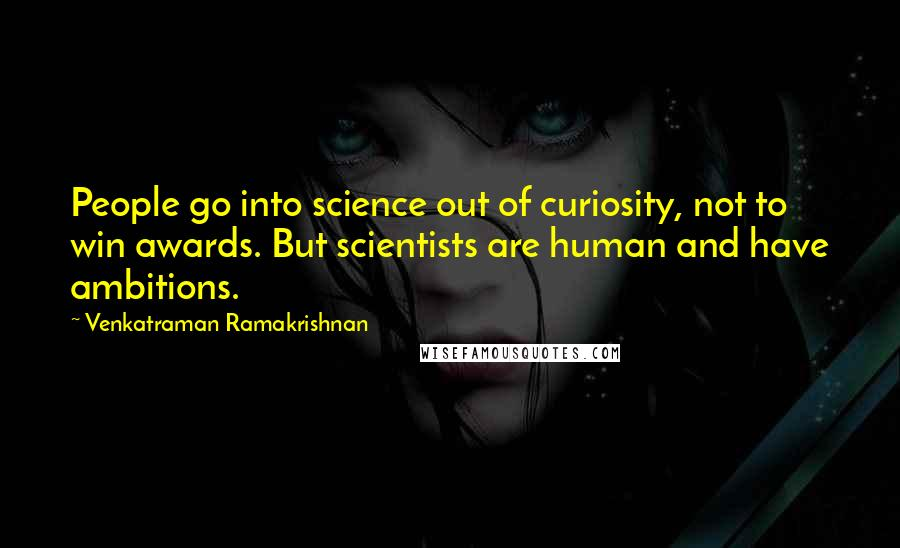 Venkatraman Ramakrishnan quotes: People go into science out of curiosity, not to win awards. But scientists are human and have ambitions.