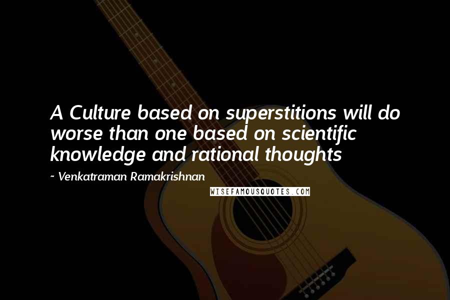 Venkatraman Ramakrishnan quotes: A Culture based on superstitions will do worse than one based on scientific knowledge and rational thoughts