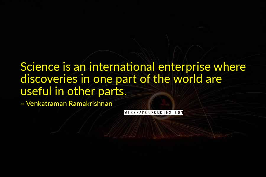 Venkatraman Ramakrishnan quotes: Science is an international enterprise where discoveries in one part of the world are useful in other parts.