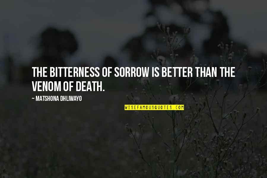 Venom Quotes By Matshona Dhliwayo: The bitterness of sorrow is better than the