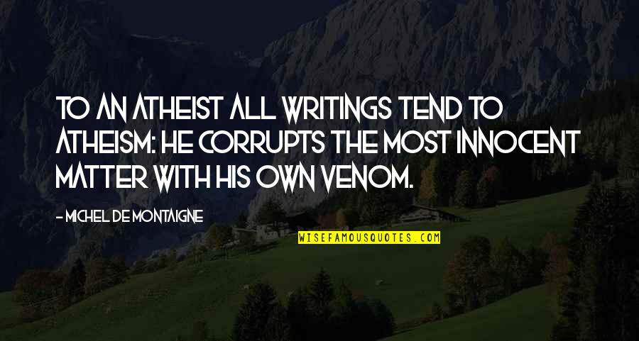 Venom Quotes By Michel De Montaigne: To an atheist all writings tend to atheism: