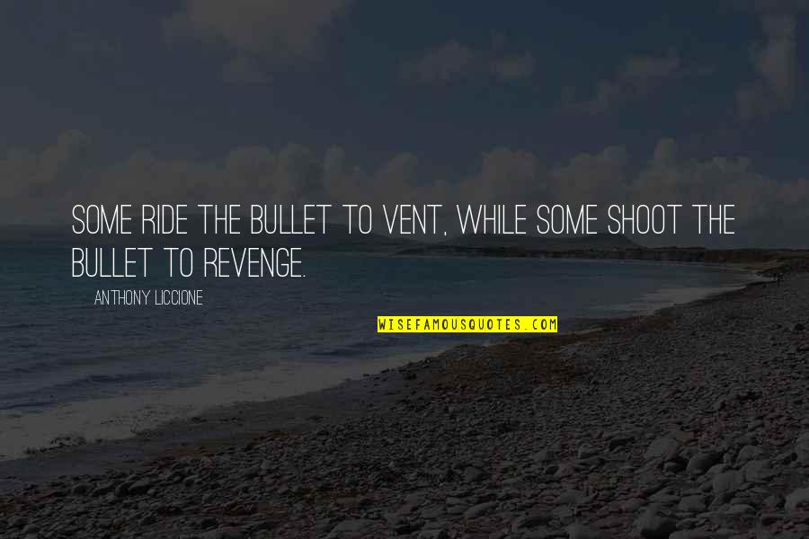 Vent Quotes By Anthony Liccione: Some ride the bullet to vent, while some