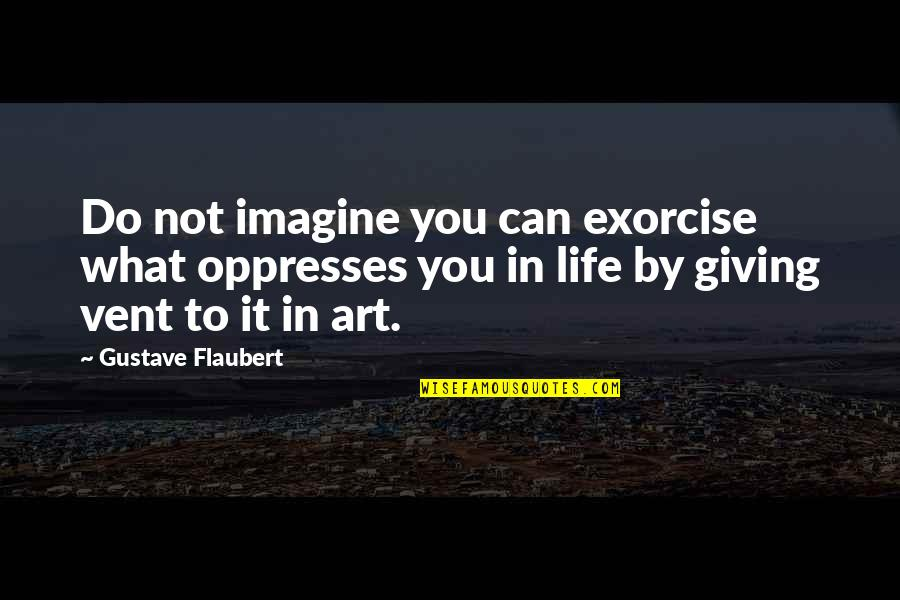 Vent Quotes By Gustave Flaubert: Do not imagine you can exorcise what oppresses